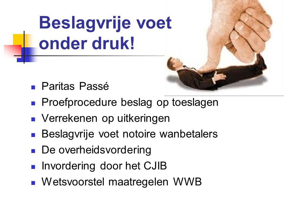 Beslagvrije voet onder druk! Paritas Passé Proefprocedure beslag op toeslagen Verrekenen op uitkeringen Beslagvrije voet notoire wanbetalers De overhe