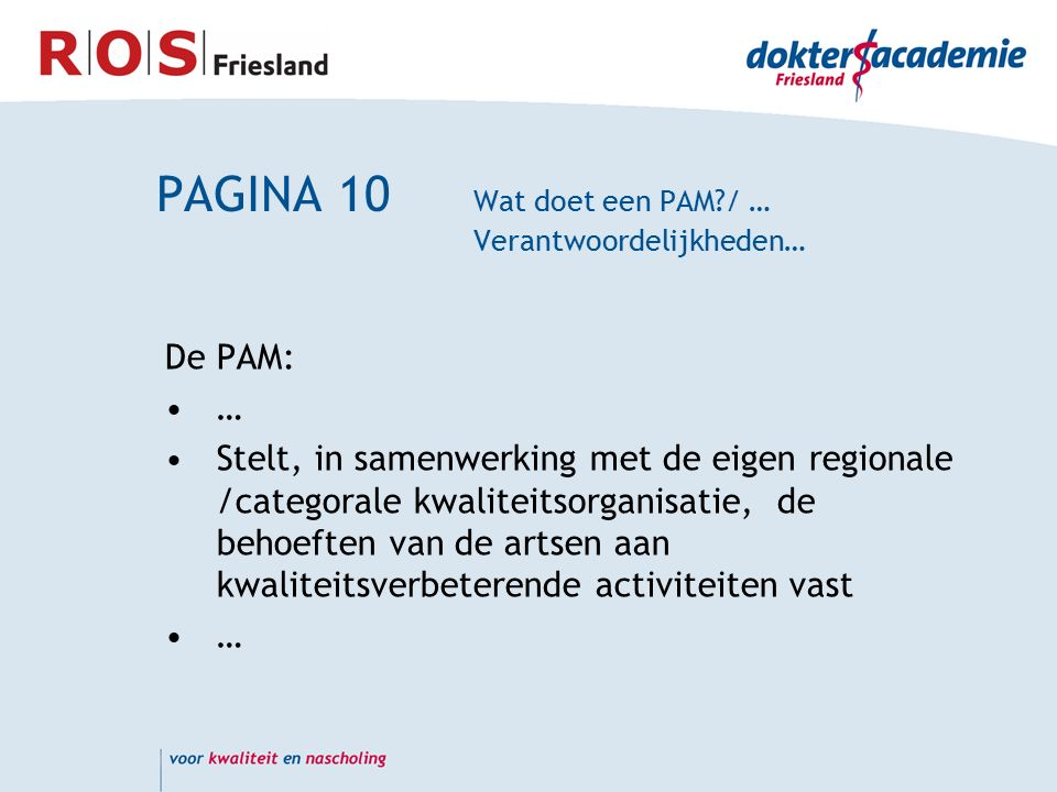 PAGINA 10 Wat doet een PAM / … Verantwoordelijkheden… De PAM: … Stelt, in samenwerking met de eigen regionale /categorale kwaliteitsorganisatie, de behoeften van de artsen aan kwaliteitsverbeterende activiteiten vast …