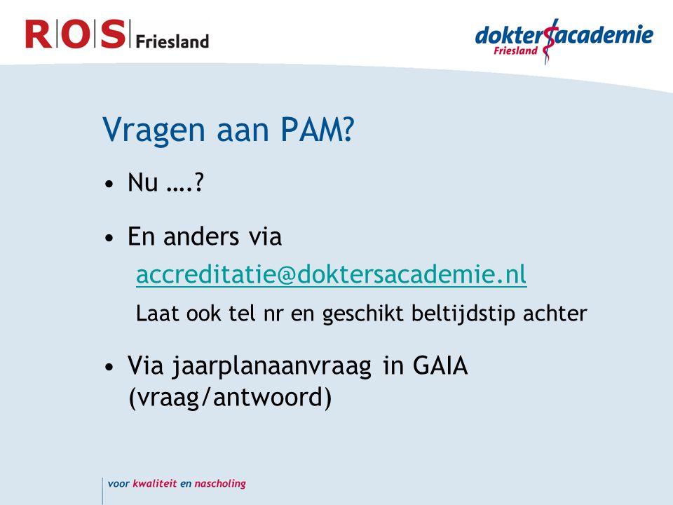 Vragen aan PAM? Nu ….? En anders via accreditatie@doktersacademie.nl Laat ook tel nr en geschikt beltijdstip achter Via jaarplanaanvraag in GAIA (vraa