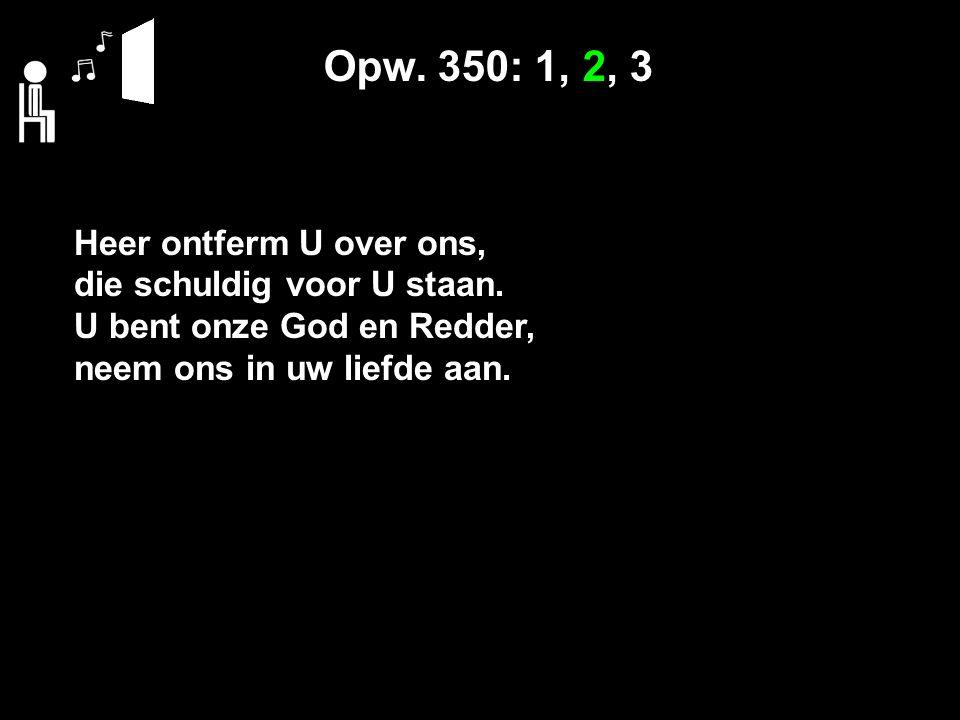Opw. 350: 1, 2, 3 Heer ontferm U over ons, die schuldig voor U staan.