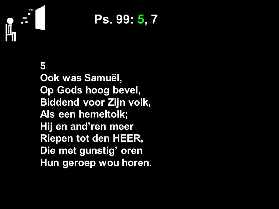 Ps. 99: 5, 7 5 Ook was Samuël, Op Gods hoog bevel, Biddend voor Zijn volk, Als een hemeltolk; Hij en and'ren meer Riepen tot den HEER, Die met gunstig