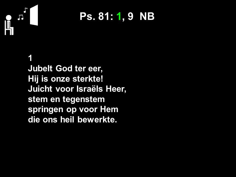 Ps. 81: 1, 9 NB 1 Jubelt God ter eer, Hij is onze sterkte.