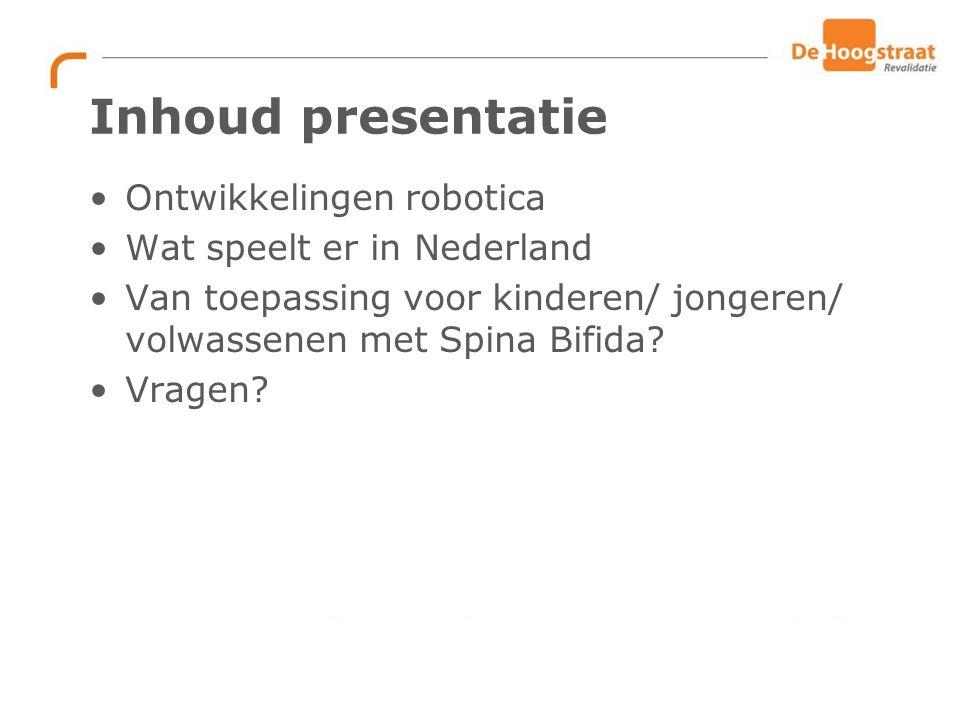 Inhoud presentatie Ontwikkelingen robotica Wat speelt er in Nederland Van toepassing voor kinderen/ jongeren/ volwassenen met Spina Bifida.