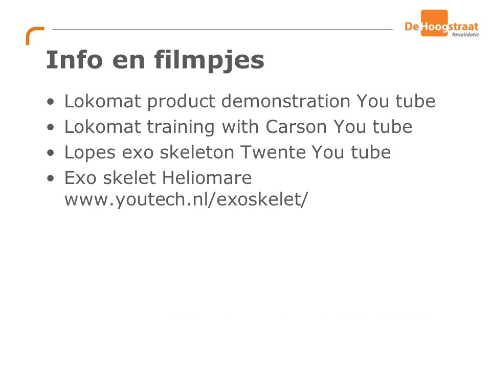 Info en filmpjes Lokomat product demonstration You tube Lokomat training with Carson You tube Lopes exo skeleton Twente You tube Exo skelet Heliomare