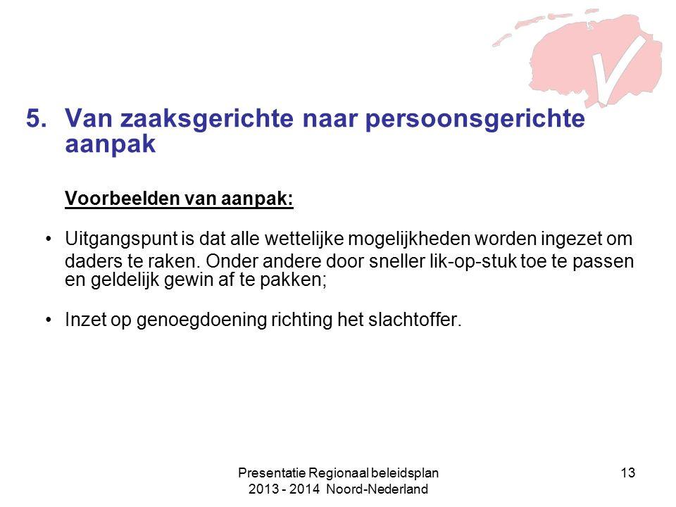 Presentatie Regionaal beleidsplan 2013 - 2014 Noord-Nederland 13 5.Van zaaksgerichte naar persoonsgerichte aanpak Voorbeelden van aanpak: Uitgangspunt is dat alle wettelijke mogelijkheden worden ingezet om daders te raken.