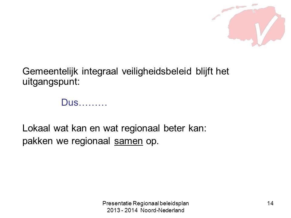 Presentatie Regionaal beleidsplan 2013 - 2014 Noord-Nederland 14 Gemeentelijk integraal veiligheidsbeleid blijft het uitgangspunt: Dus……… Lokaal wat kan en wat regionaal beter kan: pakken we regionaal samen op.