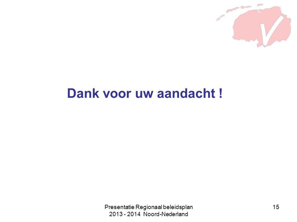 Presentatie Regionaal beleidsplan 2013 - 2014 Noord-Nederland 15 Dank voor uw aandacht !