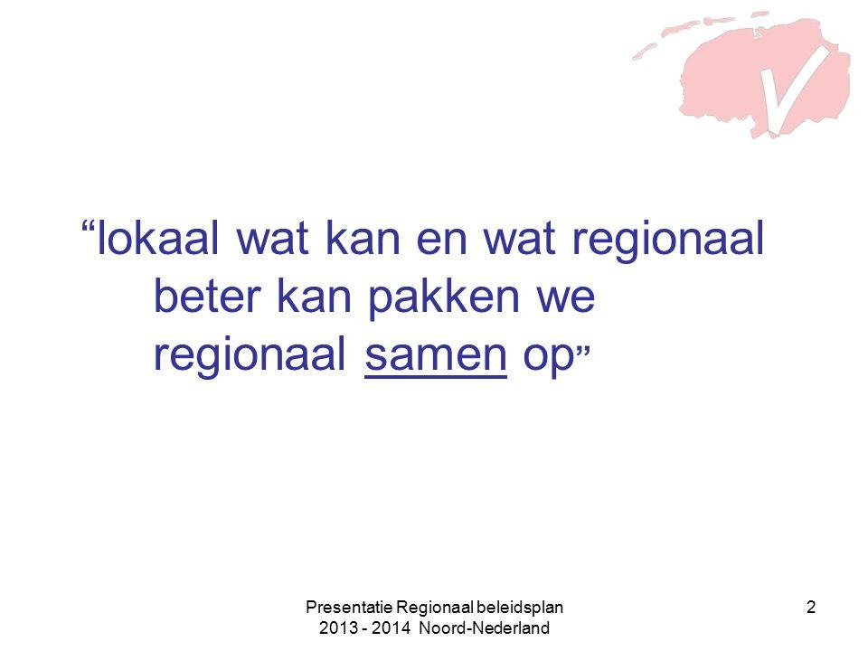 Presentatie Regionaal beleidsplan 2013 - 2014 Noord-Nederland 2 lokaal wat kan en wat regionaal beter kan pakken we regionaal samen op