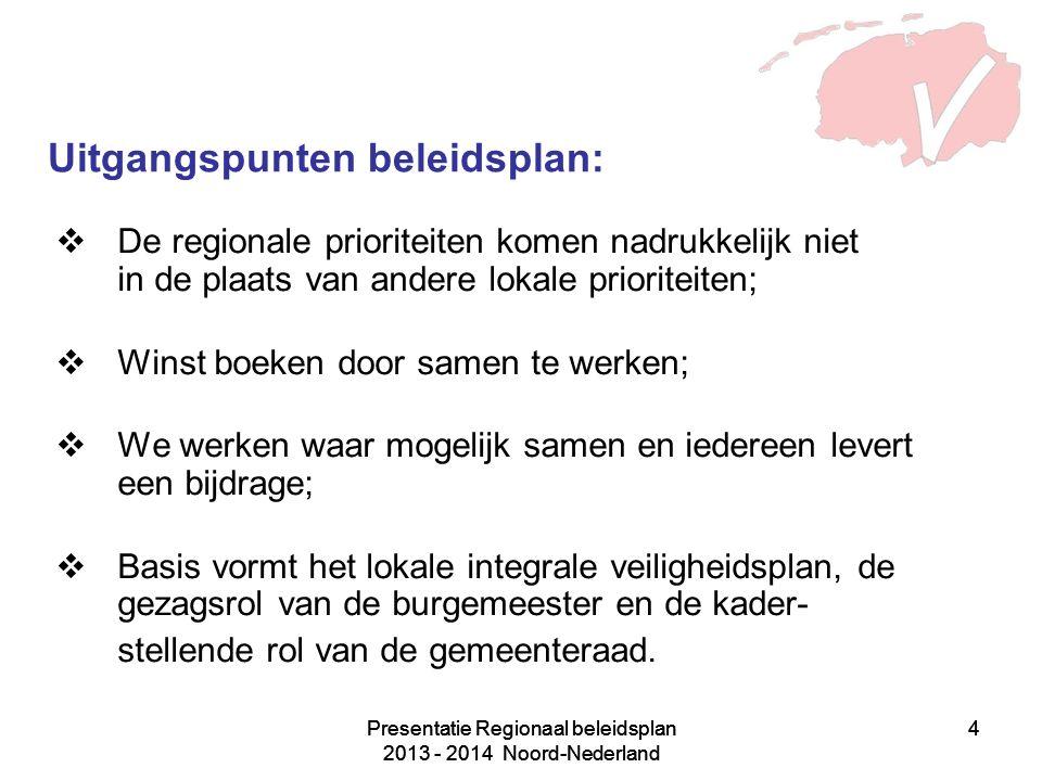 Presentatie Regionaal beleidsplan 2013 - 2014 Noord-Nederland 4 4 Uitgangspunten beleidsplan:  De regionale prioriteiten komen nadrukkelijk niet in de plaats van andere lokale prioriteiten;  Winst boeken door samen te werken;  We werken waar mogelijk samen en iedereen levert een bijdrage;  Basis vormt het lokale integrale veiligheidsplan, de gezagsrol van de burgemeester en de kader- stellende rol van de gemeenteraad.