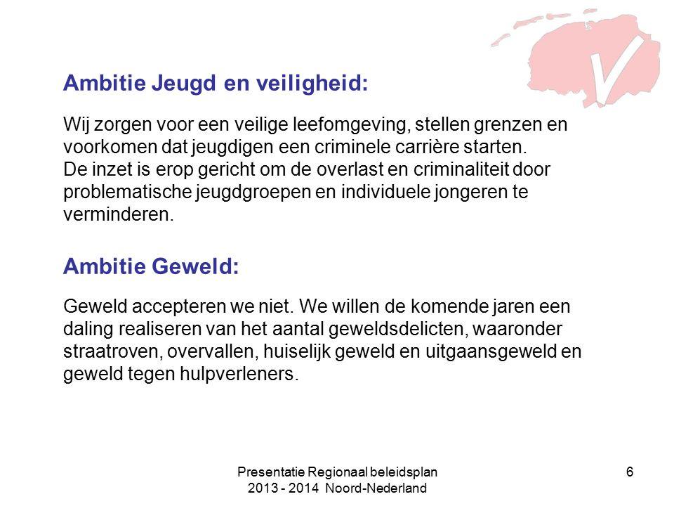 Presentatie Regionaal beleidsplan 2013 - 2014 Noord-Nederland 6 Ambitie Jeugd en veiligheid: Wij zorgen voor een veilige leefomgeving, stellen grenzen en voorkomen dat jeugdigen een criminele carrière starten.