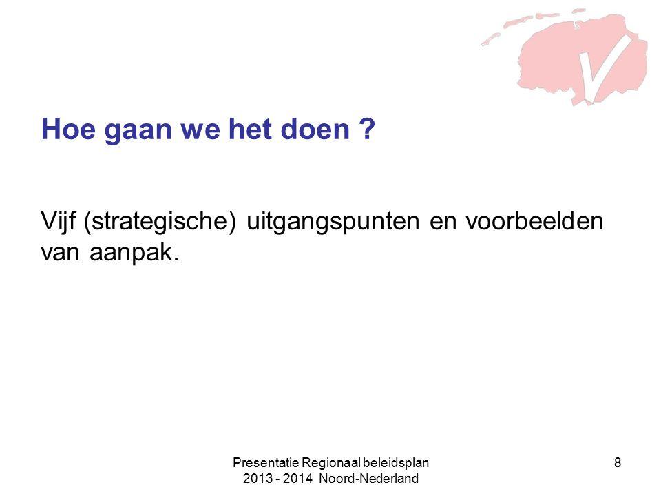 Presentatie Regionaal beleidsplan 2013 - 2014 Noord-Nederland 8 Vijf (strategische) uitgangspunten en voorbeelden van aanpak. Hoe gaan we het doen ?