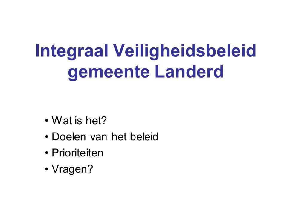 Integraal Veiligheidsbeleid gemeente Landerd Wat is het? Doelen van het beleid Prioriteiten Vragen?