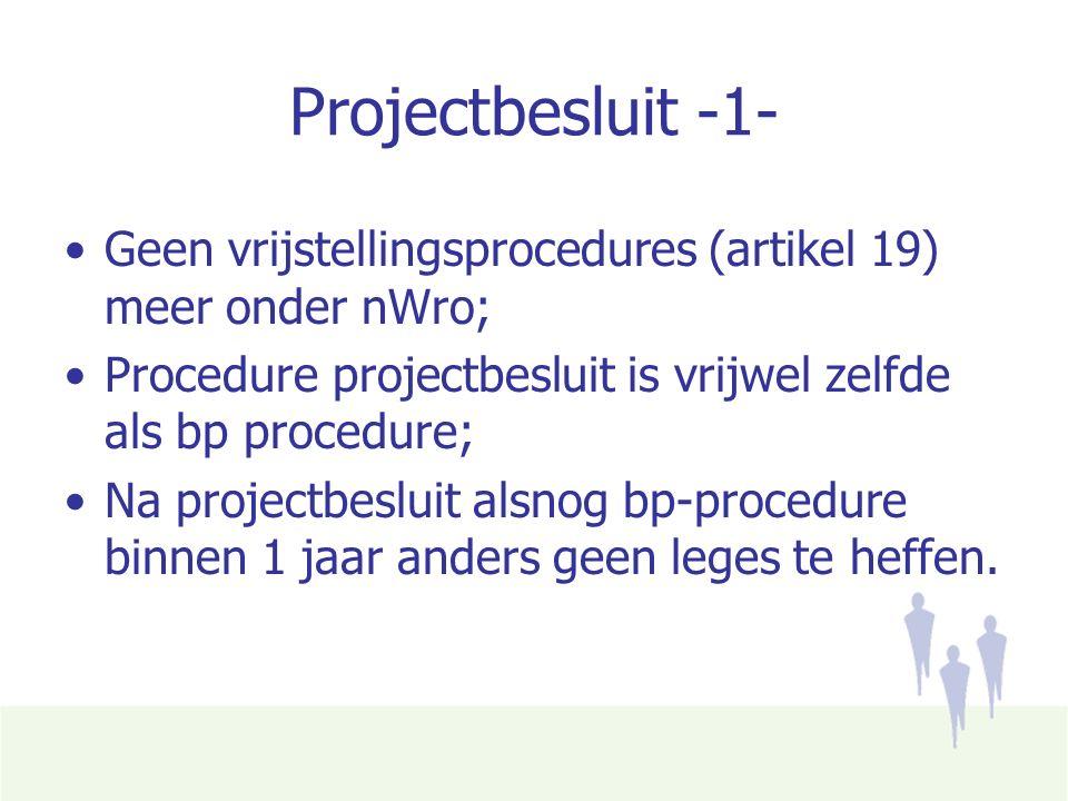 Projectbesluit -1- Geen vrijstellingsprocedures (artikel 19) meer onder nWro; Procedure projectbesluit is vrijwel zelfde als bp procedure; Na projectbesluit alsnog bp-procedure binnen 1 jaar anders geen leges te heffen.