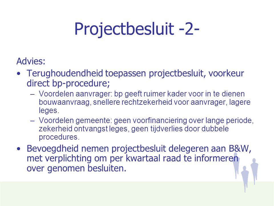 Projectbesluit -2- Advies: Terughoudendheid toepassen projectbesluit, voorkeur direct bp-procedure; –Voordelen aanvrager: bp geeft ruimer kader voor in te dienen bouwaanvraag, snellere rechtzekerheid voor aanvrager, lagere leges.