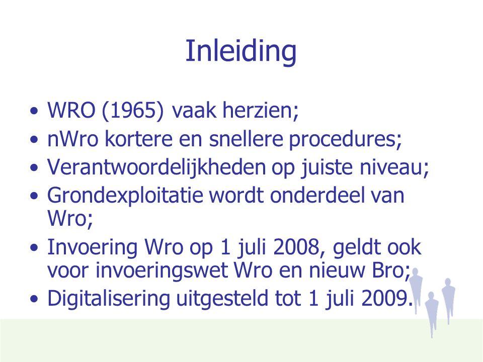 Inleiding WRO (1965) vaak herzien; nWro kortere en snellere procedures; Verantwoordelijkheden op juiste niveau; Grondexploitatie wordt onderdeel van Wro; Invoering Wro op 1 juli 2008, geldt ook voor invoeringswet Wro en nieuw Bro; Digitalisering uitgesteld tot 1 juli 2009.