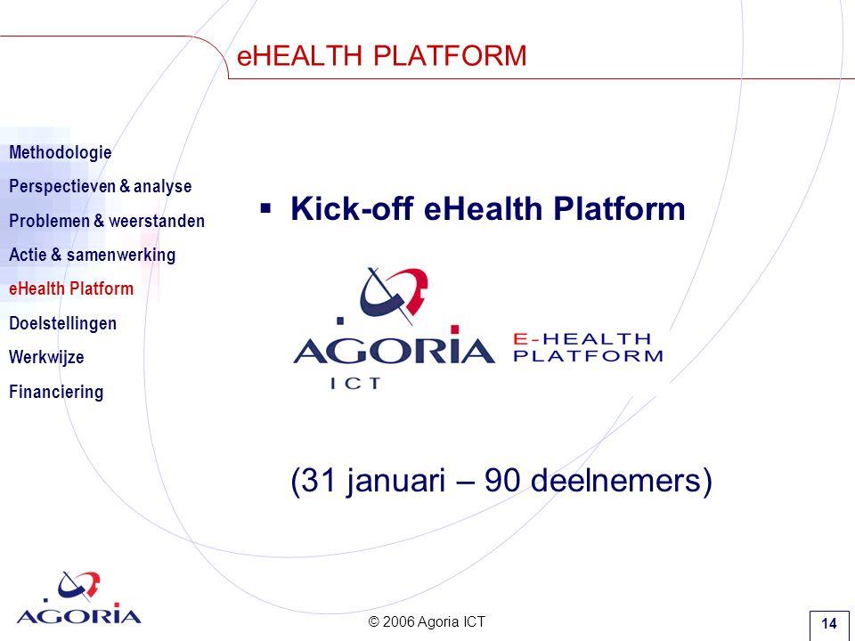 © 2006 Agoria ICT 14 eHEALTH PLATFORM  Kick-off eHealth Platform (31 januari – 90 deelnemers) Methodologie Perspectieven & analyse Problemen & weerstanden Actie & samenwerking eHealth Platform Doelstellingen Werkwijze Financiering