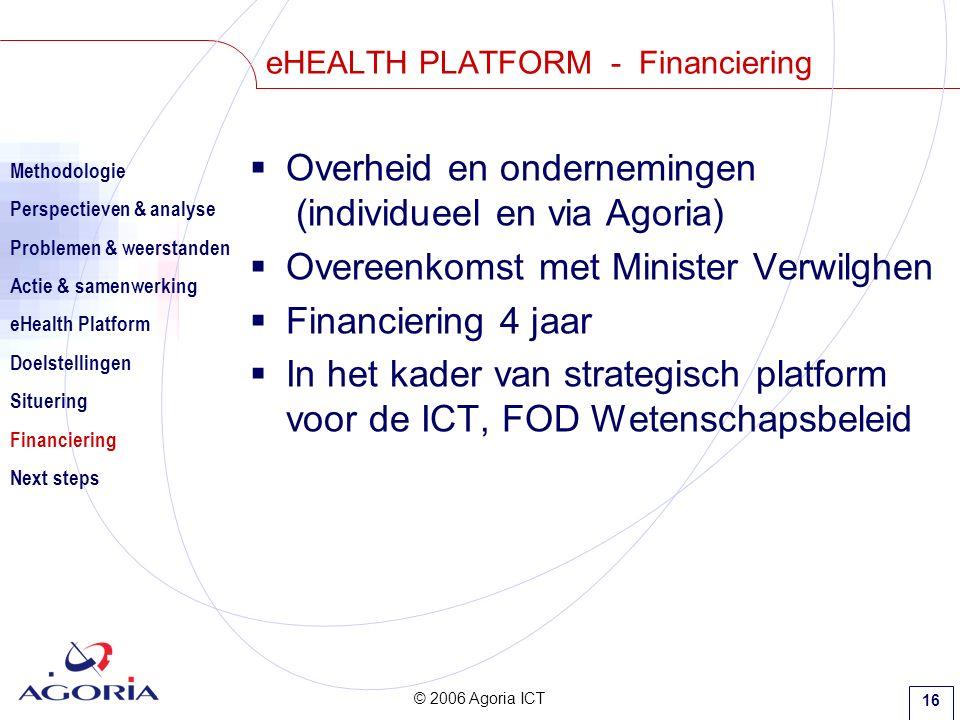 © 2006 Agoria ICT 16 eHEALTH PLATFORM - Financiering  Overheid en ondernemingen (individueel en via Agoria)  Overeenkomst met Minister Verwilghen  Financiering 4 jaar  In het kader van strategisch platform voor de ICT, FOD Wetenschapsbeleid Methodologie Perspectieven & analyse Problemen & weerstanden Actie & samenwerking eHealth Platform Doelstellingen Situering Financiering Next steps