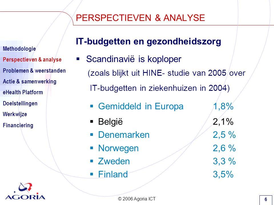 © 2006 Agoria ICT 6 IT-budgetten en gezondheidszorg  Scandinavië is koploper (zoals blijkt uit HINE- studie van 2005 over IT-budgetten in ziekenhuizen in 2004)  Gemiddeld in Europa1,8%  België2,1%  Denemarken2,5 %  Norwegen 2,6 %  Zweden3,3 %  Finland3,5% PERSPECTIEVEN & ANALYSE Methodologie Perspectieven & analyse Problemen & weerstanden Actie & samenwerking eHealth Platform Doelstellingen Werkwijze Financiering