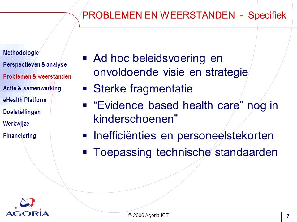 © 2006 Agoria ICT 18 eHEALTH PLATFORM  Next steps… Methodologie Perspectieven & analyse Problemen & weerstanden Actie & samenwerking eHealth Platform Doelstellingen Situering Financiering Next steps