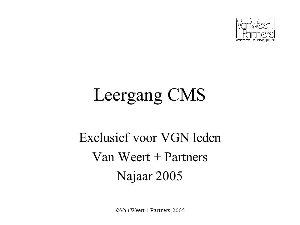 ©Van Weert + Partners, 2005 Essentiële competenties CMS Leervermogen (vlot opnemen en toepassen nieuwe kennis en vaardigheden) Didactische en coachende vaardigheden Organisatiesensitiviteit (o.a.