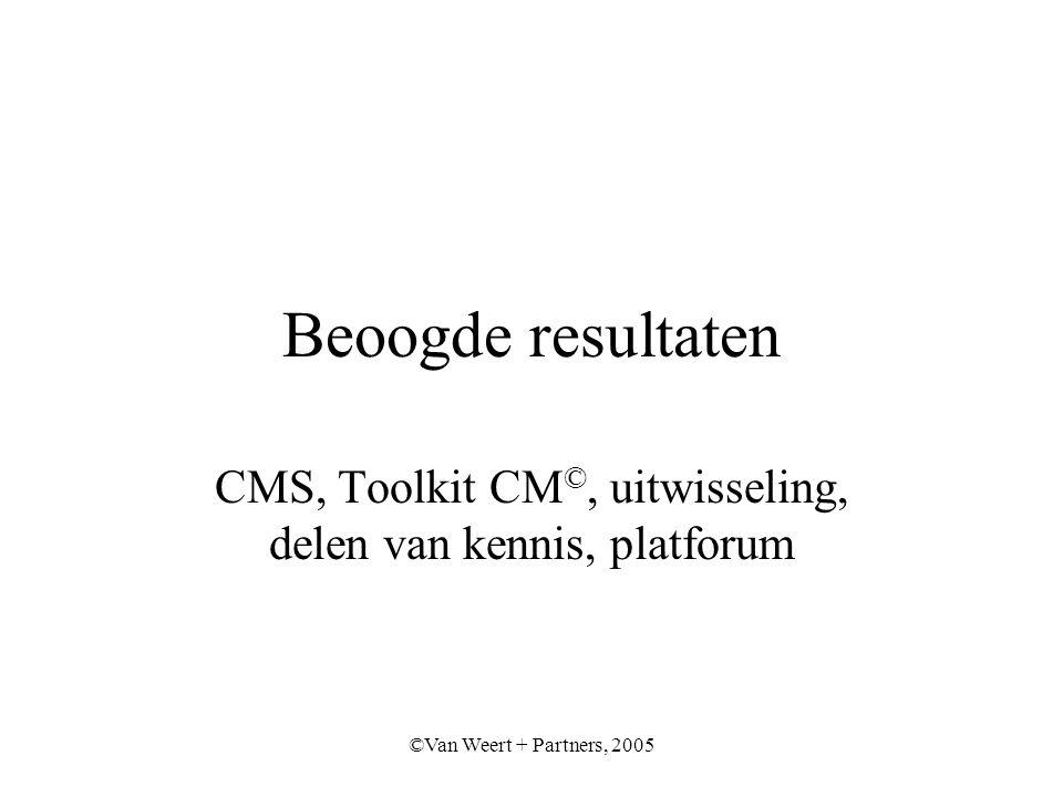 ©Van Weert + Partners, 2005 Beoogde resultaten CMS, Toolkit CM ©, uitwisseling, delen van kennis, platforum