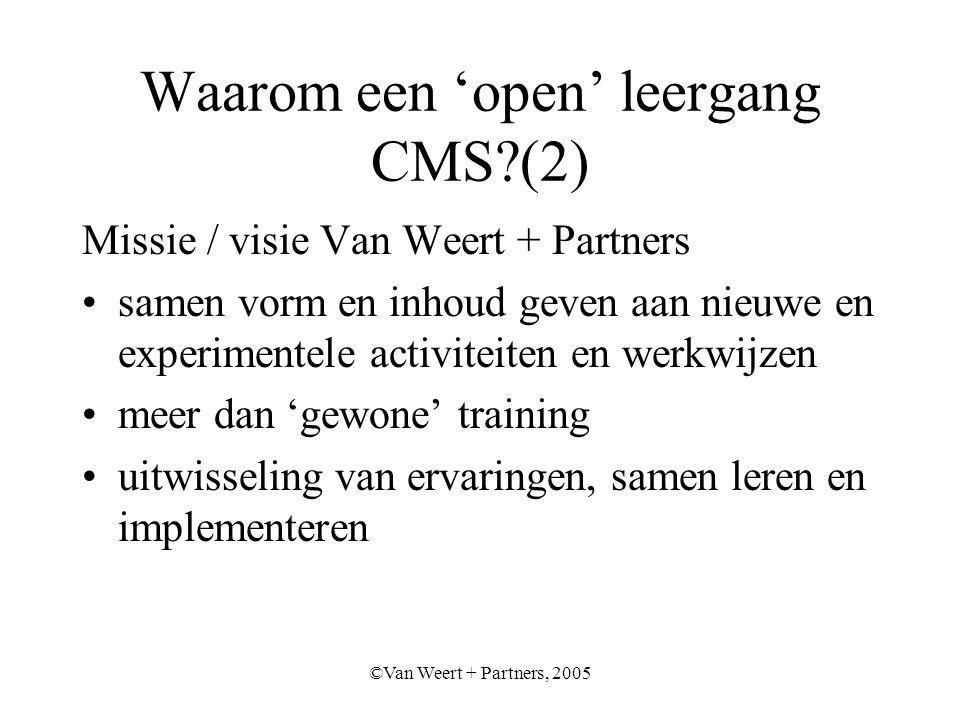©Van Weert + Partners, 2005 Waarom een 'open' leergang CMS (2) Missie / visie Van Weert + Partners samen vorm en inhoud geven aan nieuwe en experimentele activiteiten en werkwijzen meer dan 'gewone' training uitwisseling van ervaringen, samen leren en implementeren