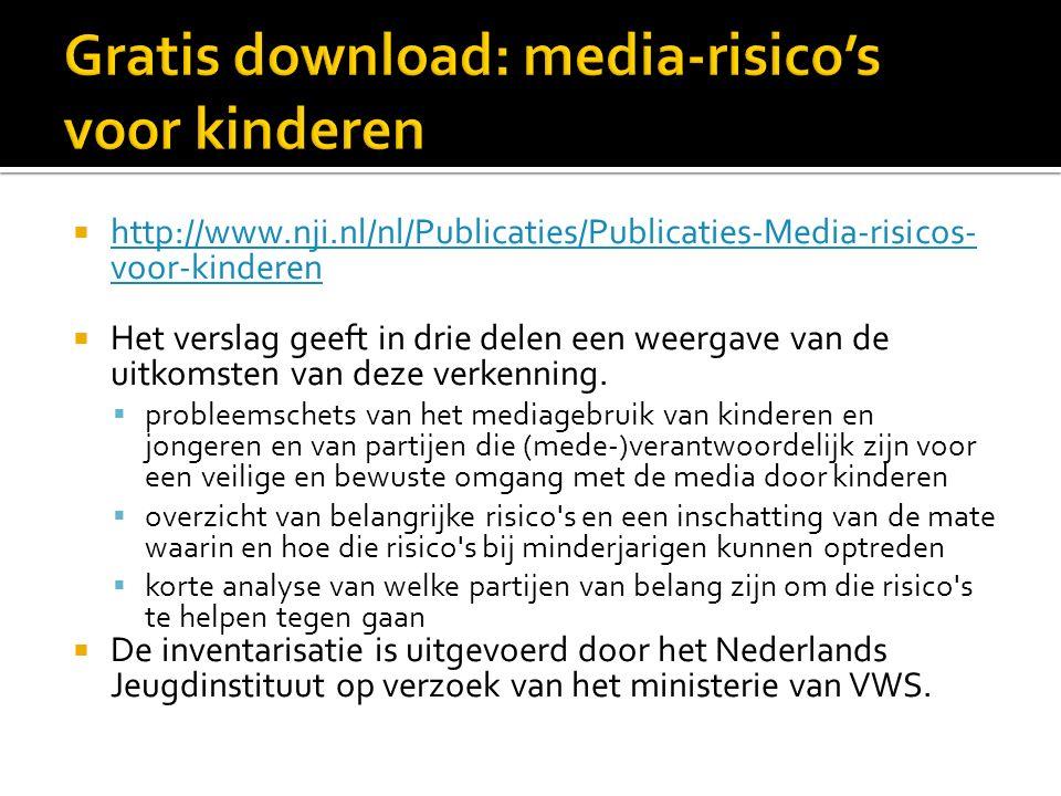  http://www.nji.nl/nl/Publicaties/Publicaties-Media-risicos- voor-kinderen http://www.nji.nl/nl/Publicaties/Publicaties-Media-risicos- voor-kinderen  Het verslag geeft in drie delen een weergave van de uitkomsten van deze verkenning.