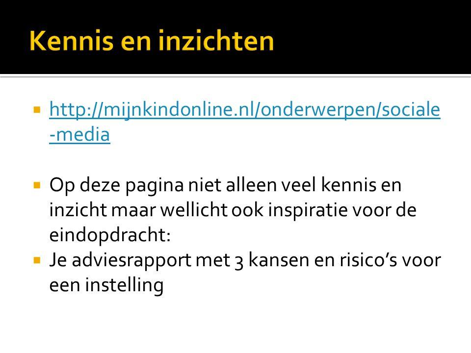  http://mijnkindonline.nl/onderwerpen/sociale -media http://mijnkindonline.nl/onderwerpen/sociale -media  Op deze pagina niet alleen veel kennis en inzicht maar wellicht ook inspiratie voor de eindopdracht:  Je adviesrapport met 3 kansen en risico's voor een instelling
