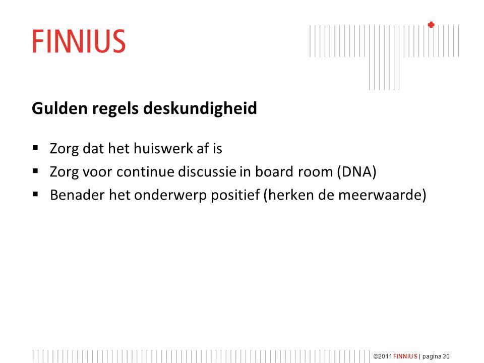 Gulden regels deskundigheid  Zorg dat het huiswerk af is  Zorg voor continue discussie in board room (DNA)  Benader het onderwerp positief (herken de meerwaarde) ©2011 FINNIUS | pagina 30