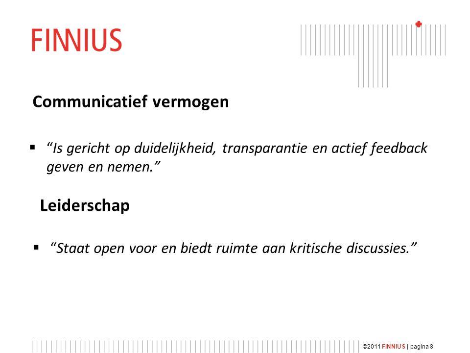 Communicatief vermogen  Is gericht op duidelijkheid, transparantie en actief feedback geven en nemen. Leiderschap  Staat open voor en biedt ruimte aan kritische discussies. ©2011 FINNIUS | pagina 8