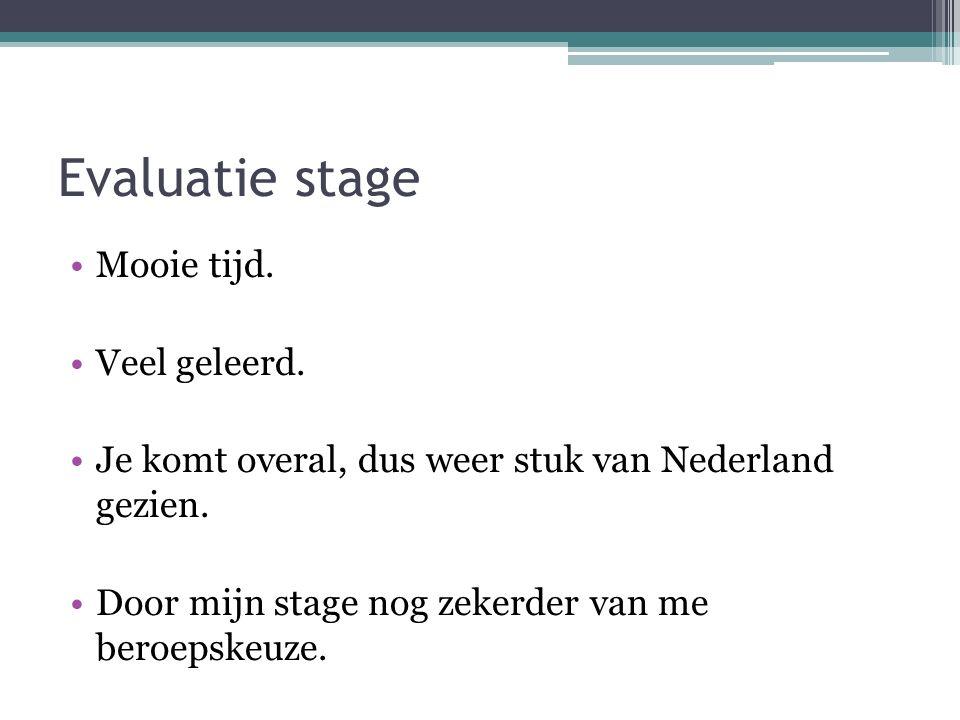 Evaluatie stage Mooie tijd. Veel geleerd. Je komt overal, dus weer stuk van Nederland gezien.