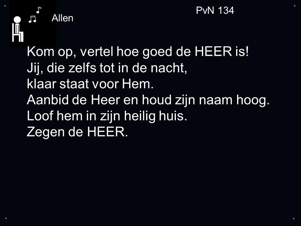 .... PvN 134 Allen Kom op, vertel hoe goed de HEER is.