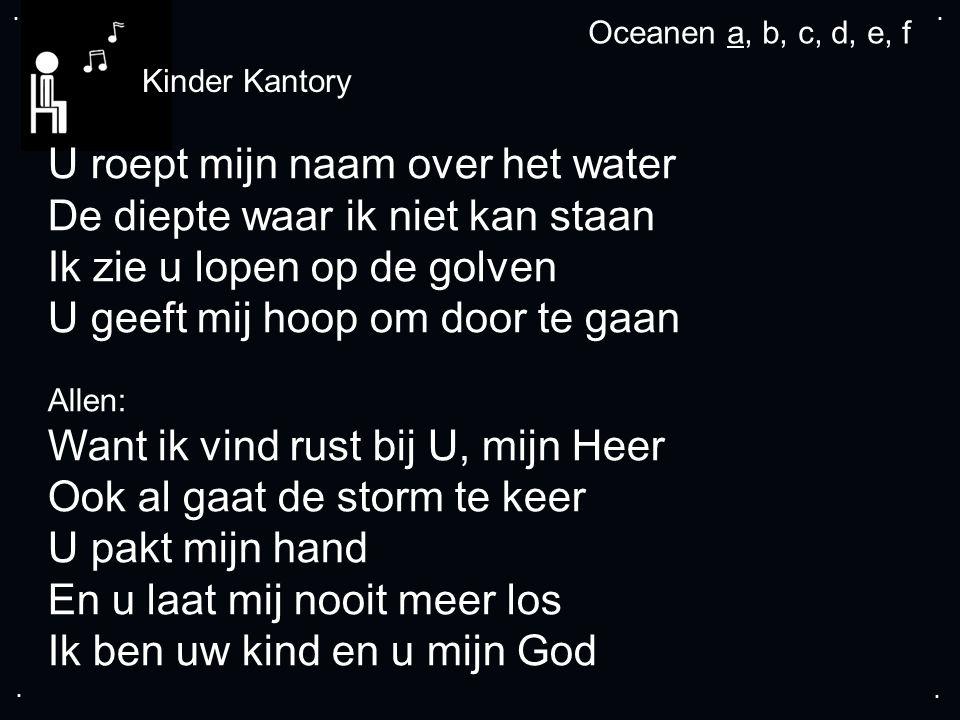 .... Oceanen a, b, c, d, e, f U roept mijn naam over het water De diepte waar ik niet kan staan Ik zie u lopen op de golven U geeft mij hoop om door t