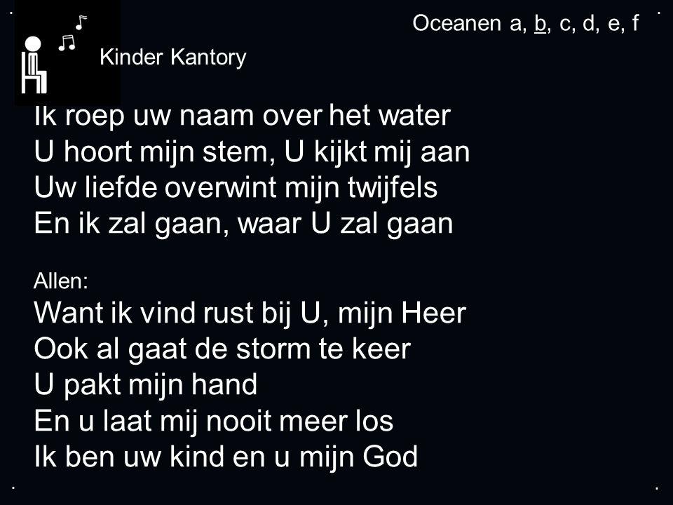 .... Ik roep uw naam over het water U hoort mijn stem, U kijkt mij aan Uw liefde overwint mijn twijfels En ik zal gaan, waar U zal gaan Allen: Want ik