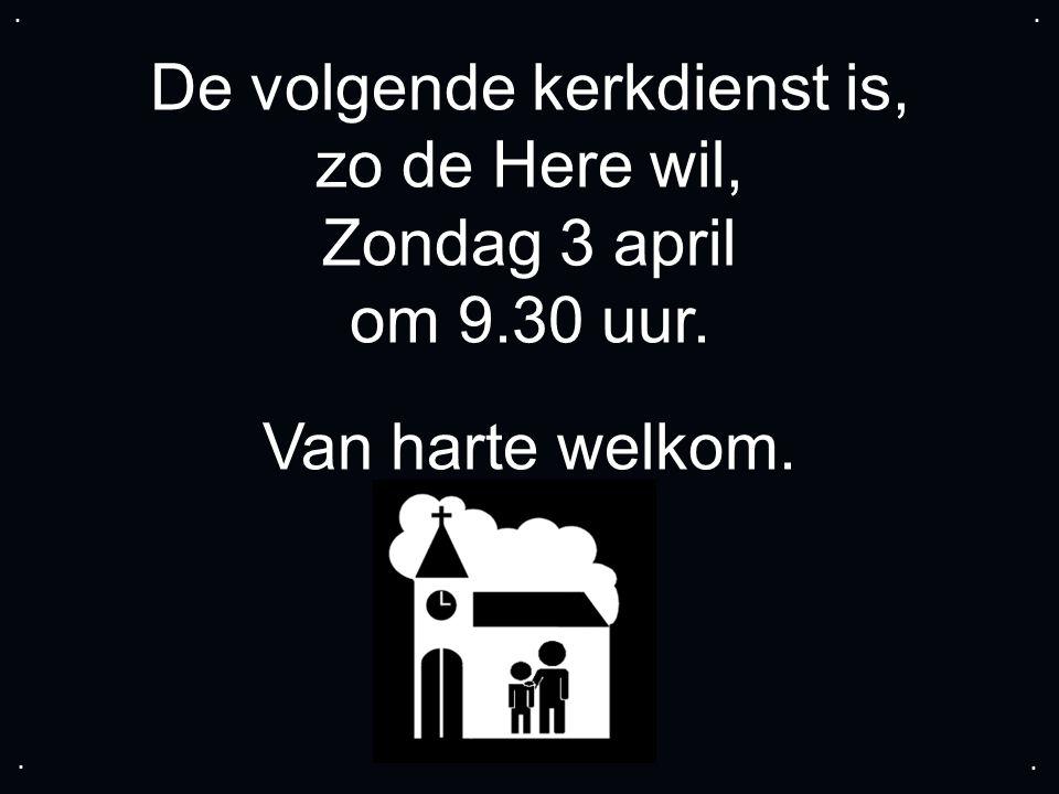 De volgende kerkdienst is, zo de Here wil, Zondag 3 april om 9.30 uur. Van harte welkom.....