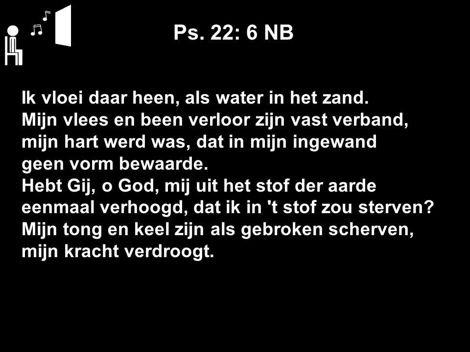 Ps. 22: 6 NB Ik vloei daar heen, als water in het zand.