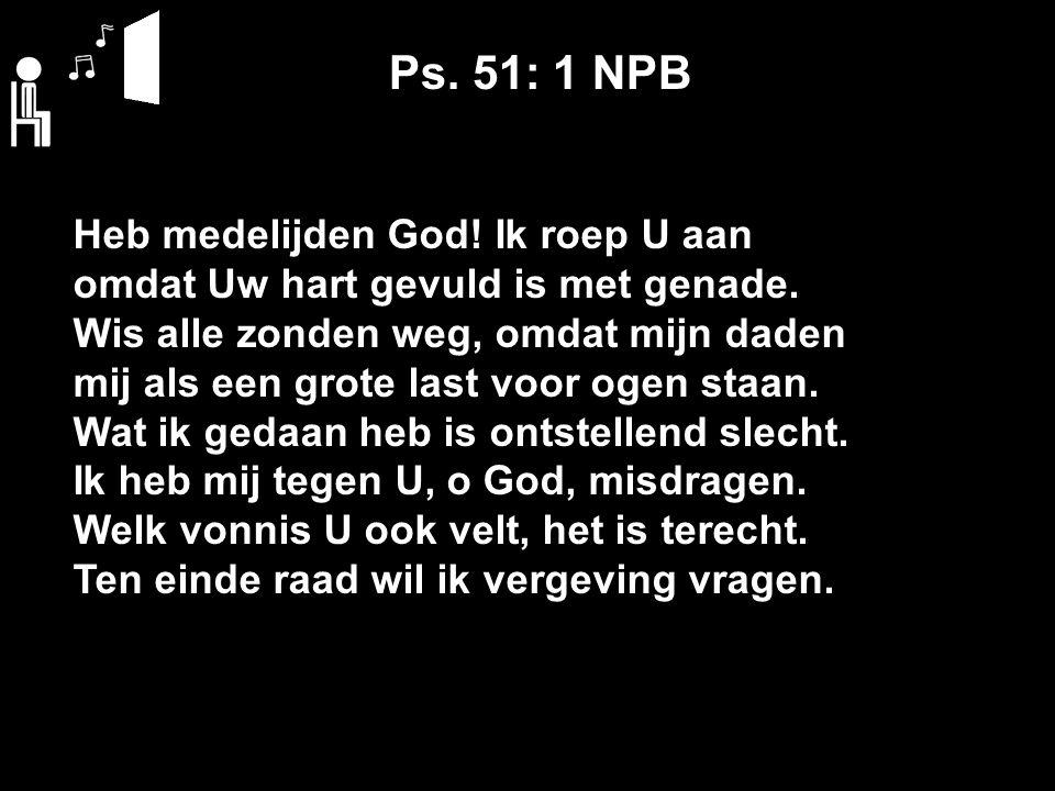 Ps. 51: 1 NPB Heb medelijden God. Ik roep U aan omdat Uw hart gevuld is met genade.