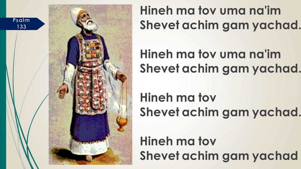 Hineh ma tov uma na im Shevet achim gam yachad. Hineh ma tov uma na im Shevet achim gam yachad.