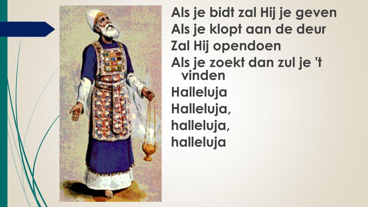 Als je bidt zal Hij je geven Als je klopt aan de deur Zal Hij opendoen Als je zoekt dan zul je t vinden Halleluja Halleluja, halleluja, halleluja