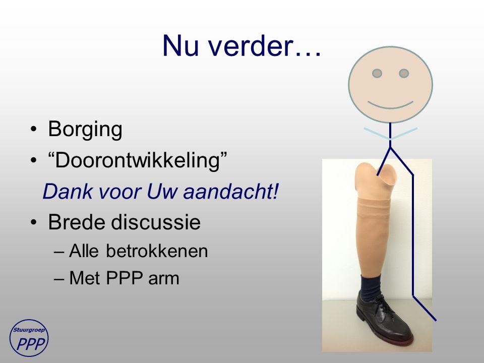 """Nu verder… Borging """"Doorontwikkeling"""" Brede discussie –Alle betrokkenen –Met PPP arm Dank voor Uw aandacht!"""