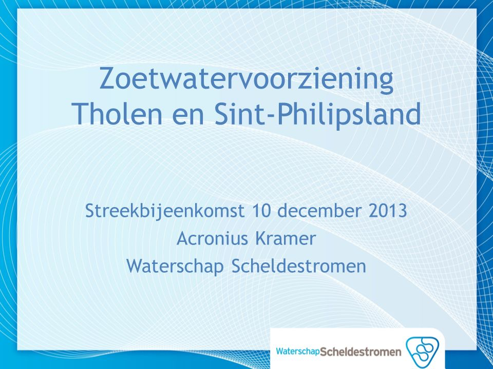 Zoetwatervoorziening Tholen en Sint-Philipsland Streekbijeenkomst 10 december 2013 Acronius Kramer Waterschap Scheldestromen