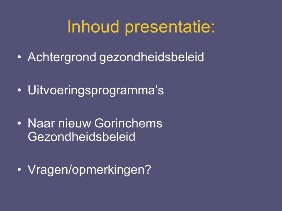 Inhoud presentatie: Achtergrond gezondheidsbeleid Uitvoeringsprogramma's Naar nieuw Gorinchems Gezondheidsbeleid Vragen/opmerkingen