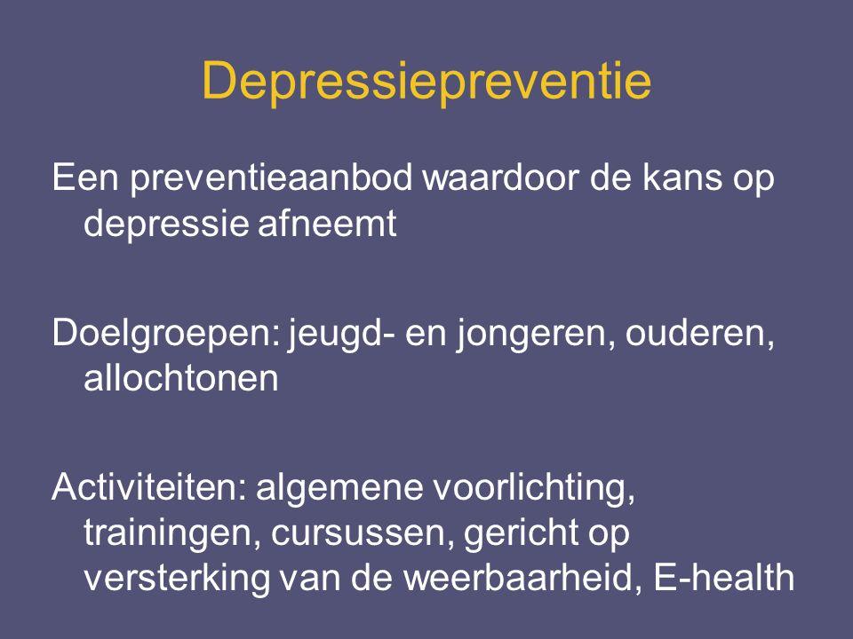 Depressiepreventie Een preventieaanbod waardoor de kans op depressie afneemt Doelgroepen: jeugd- en jongeren, ouderen, allochtonen Activiteiten: algemene voorlichting, trainingen, cursussen, gericht op versterking van de weerbaarheid, E-health