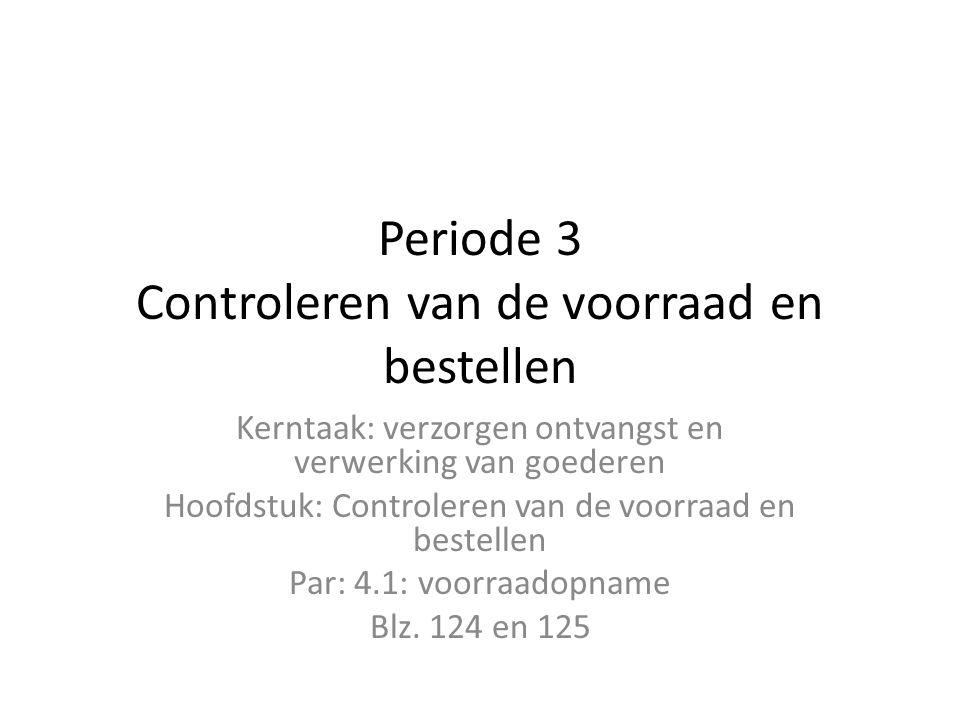 Periode 3 Controleren van de voorraad en bestellen Kerntaak: verzorgen ontvangst en verwerking van goederen Hoofdstuk: Controleren van de voorraad en bestellen Par: 4.1: voorraadopname Blz.
