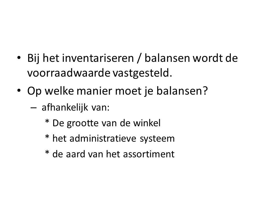 Bij het inventariseren / balansen wordt de voorraadwaarde vastgesteld. Op welke manier moet je balansen? – afhankelijk van: * De grootte van de winkel