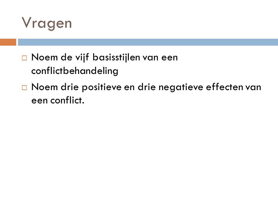 Vragen  Noem de vijf basisstijlen van een conflictbehandeling  Noem drie positieve en drie negatieve effecten van een conflict.