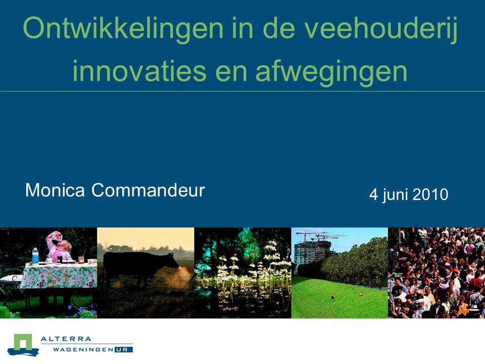 Ontwikkelingen in de veehouderij innovaties en afwegingen Monica Commandeur 4 juni 2010