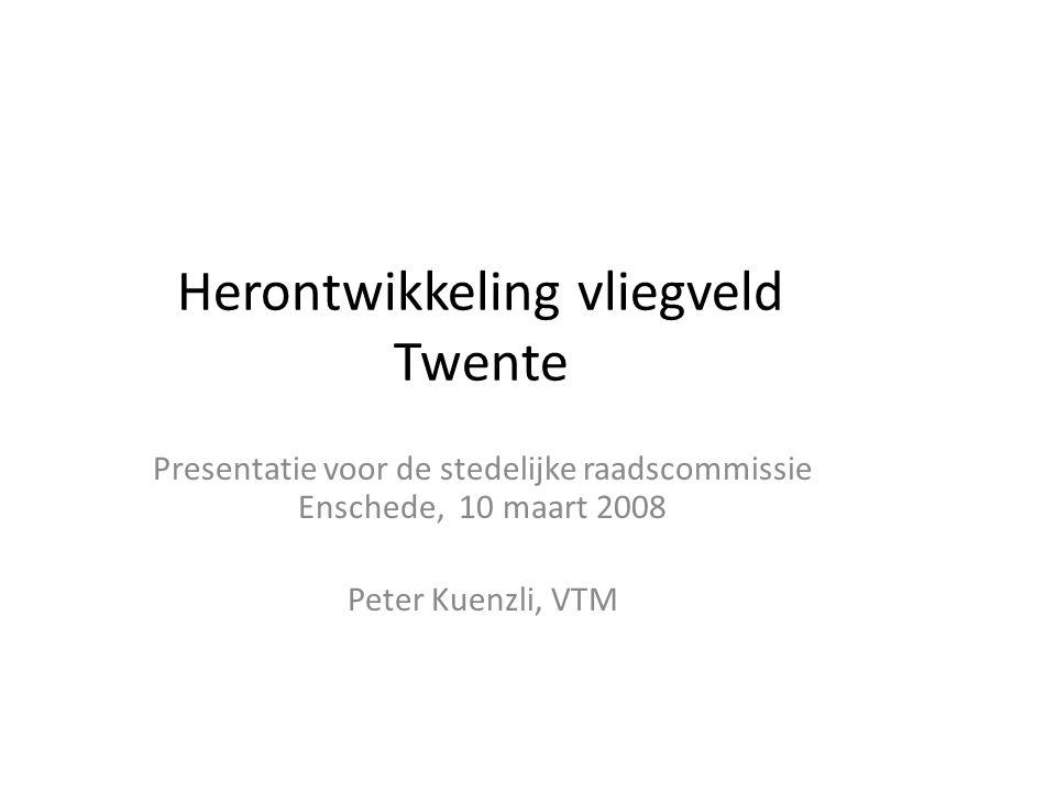 Herontwikkeling vliegveld Twente Presentatie voor de stedelijke raadscommissie Enschede, 10 maart 2008 Peter Kuenzli, VTM