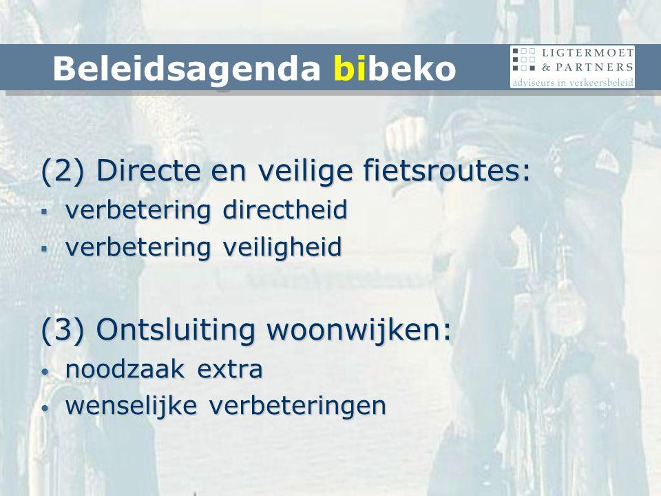 (2) Directe en veilige fietsroutes:  verbetering directheid  verbetering veiligheid (3) Ontsluiting woonwijken: noodzaak extra noodzaak extra wenselijke verbeteringen wenselijke verbeteringen Beleidsagenda bibeko