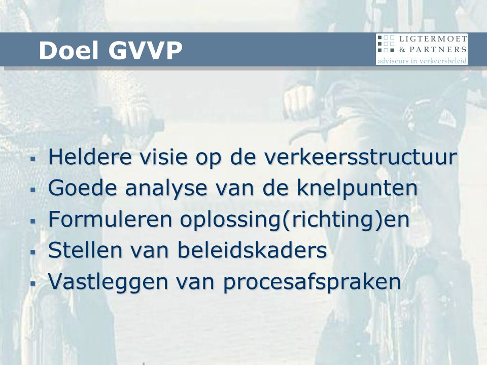  Heldere visie op de verkeersstructuur  Goede analyse van de knelpunten  Formuleren oplossing(richting)en  Stellen van beleidskaders  Vastleggen van procesafspraken Doel GVVP